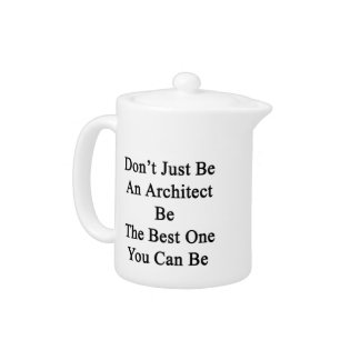 Don't Just Be An Architect Be The Best One You Can Teapot