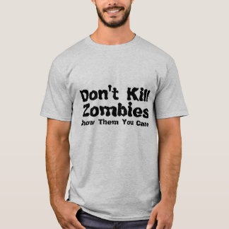 Don't Kill Zombies, Show Them You Care. T-Shirt