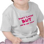 Don't Laugh, but he's my dad T Shirts