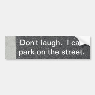 Don't laugh. I can park on the street. Bumper Sticker