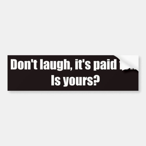 Dont Laugh Its Paid For  Is Yours Bumper Sticker
