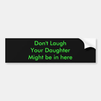 Don't LaughYour DaughterMight be in here Bumper Sticker