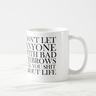 don't let anyone with bad eyebrows tell you about coffee mug
