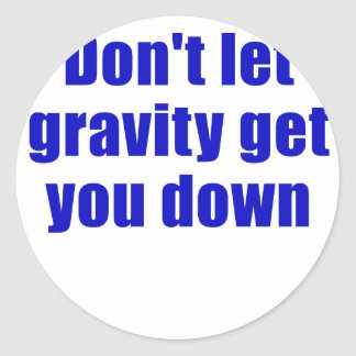 Dont let Gravity get you Down Classic Round Sticker