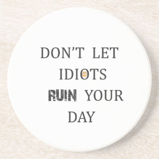 DON'T LET IDIOTS RUIN YOUR DAY DRINK COASTER