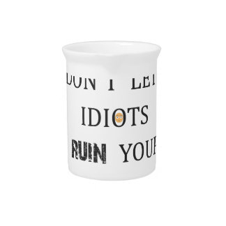 DON'T LET IDIOTS RUIN YOUR DAY PITCHER