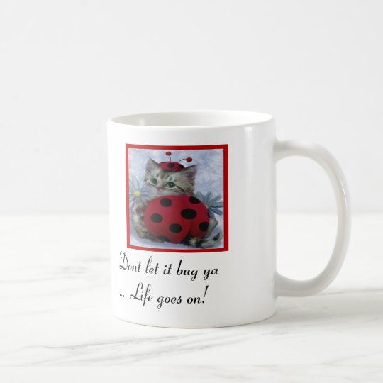 dont let it bug ya... life goes on! coffee mug