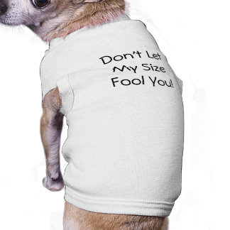 Don't Let My Size Fool You! shirt Pet Clothing
