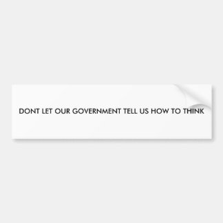DONT LET OUR GOVERNMENT TELL US HOW TO THINK CAR BUMPER STICKER