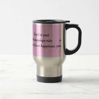 DON'T LET PAST RELATIONSHIPS RUIN YOUR FUTURE HAPP TRAVEL MUG