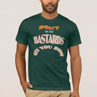 Don't let the bastards get you down T-Shirt