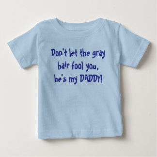 Don't let the gray hair fool you, he's my DADDY! Baby T-Shirt