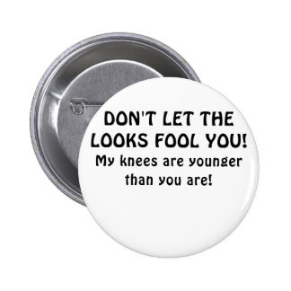 Dont Let the Looks Fool You My Knees are Younger Pinback Button