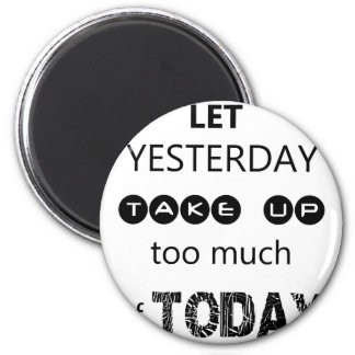 don't let yesterday take up too much of today magnet