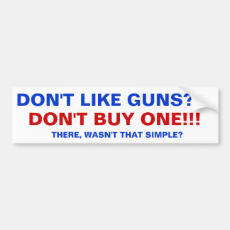 Don't like guns, don't buy one. bumper sticker
