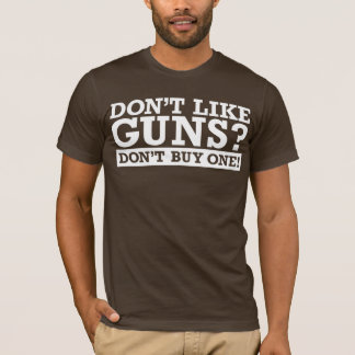 Don't Like Guns? Don't Buy One! T-Shirt