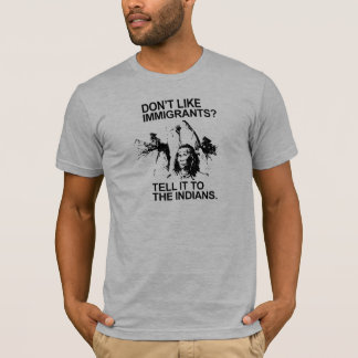 Don't like immigrants, tell it to the indians T-Shirt