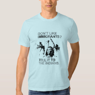 Don't like immigrants, tell it to the indians tee shirt