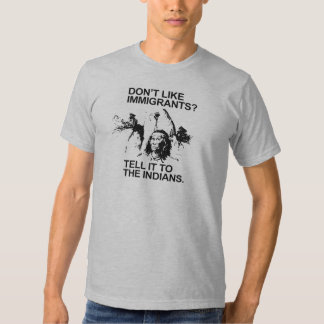 Don't like immigrants, tell it to the indians tee shirts
