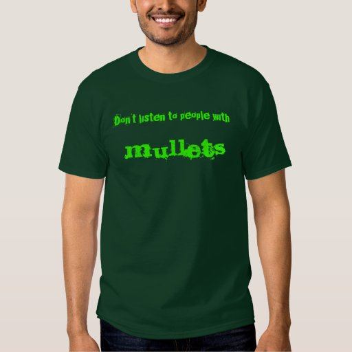Don't listen to people with ,  mullets t shirt