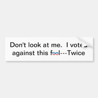 Don't look at me. I voted against this fool--twice Bumper Sticker