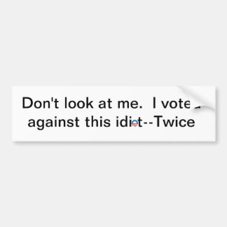 Don't look at me. I voted against this idiot-twice Car Bumper Sticker