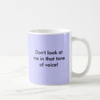 Don't look at me in that tone of voice! coffee mugs