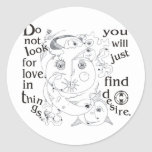 Dont look love in things, you´ll just find desire round sticker