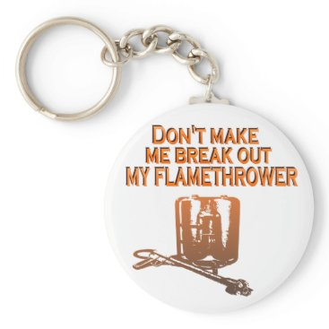 flamethrowers Don't make me break out my flame thrower keychain