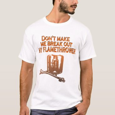 flamethrowers Don't make me break out my flame thrower T-Shirt