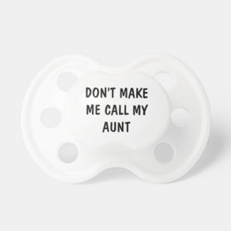 DON'T MAKE ME CALL MY AUNT Baby Pacifiers