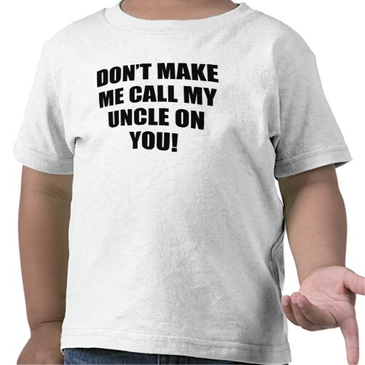Don't Make Me Call My Uncle On You T Shirts