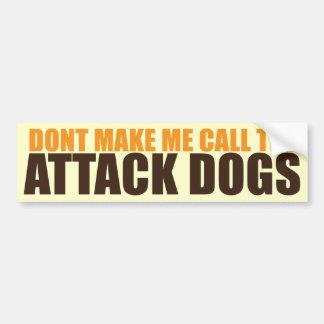 DON'T MAKE ME CALL THE ATTACK DOGS CAR BUMPER STICKER