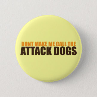 DON'T MAKE ME CALL THE ATTACK DOGS BUTTON