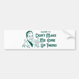 Don't Make Me Come Up There! (Dadism #123) Car Bumper Sticker