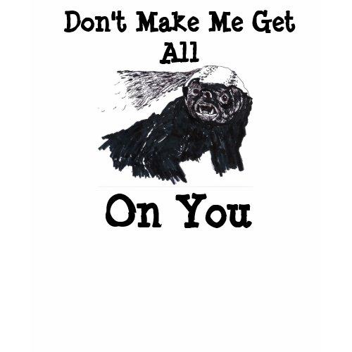 Don't Make Me Get All Honey Badger On You shirt