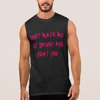 DON'T MAKE ME GET DRUNK AND BEAT YOU SLEEVELESS SHIRT