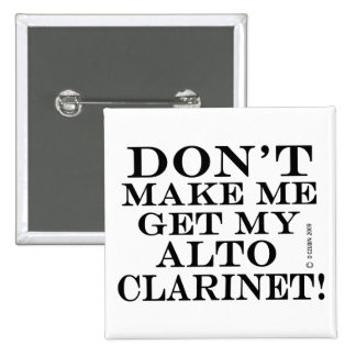 Dont Make Me Get My Alto Clarinet Pin