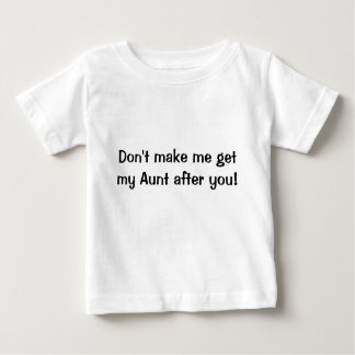 Don't make me get my Aunt after you shirt