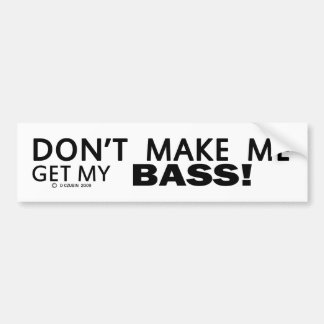 Dont Make Me Get My Bass Bumper Bumper Sticker