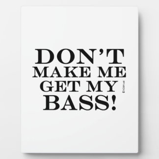Dont Make Me Get My Bass Plaque