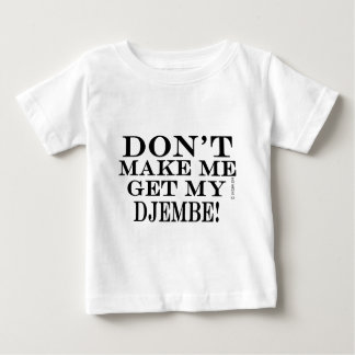 Dont Make Me Get My Djembe Baby T-Shirt