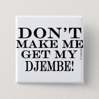 Dont Make Me Get My Djembe Button