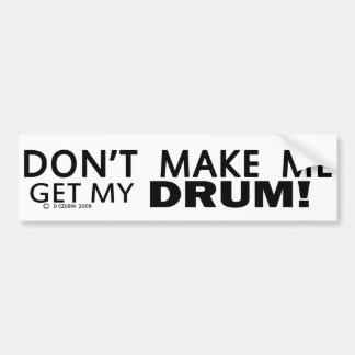 Dont Make Me Get My Drum Bumper Bumper Sticker