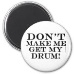 Dont Make Me Get My Drum Magnet