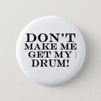 Dont Make Me Get My Drum Pinback Button