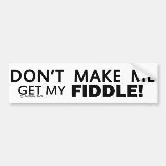 Dont Make Me Get My Fiddle Bumper Bumper Sticker