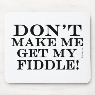 Dont Make Me Get My Fiddle Mouse Pad