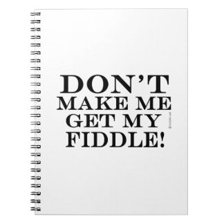 Don't Make Me Get My Fiddle Note Book