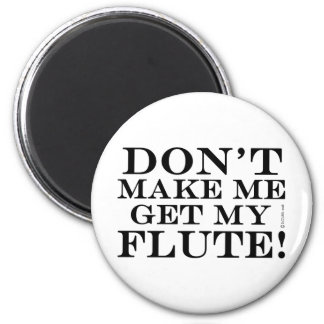 Dont Make Me Get My Flute 2 Inch Round Magnet